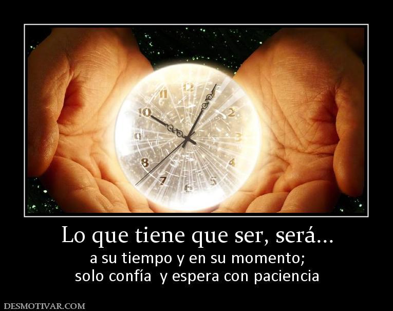 Lo que tenga que ser será a su tiempo y en su momento